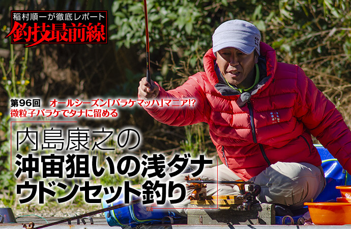 稲村順一が徹底レポート「釣技最前線」第96回 内島康之の沖宙狙いの浅ダナウドンセット釣り