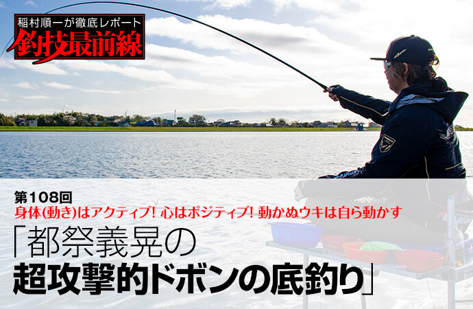 稲村順一が徹底レポート「釣技最前線」第108回 都祭義晃の超攻撃的ドボンの底釣り